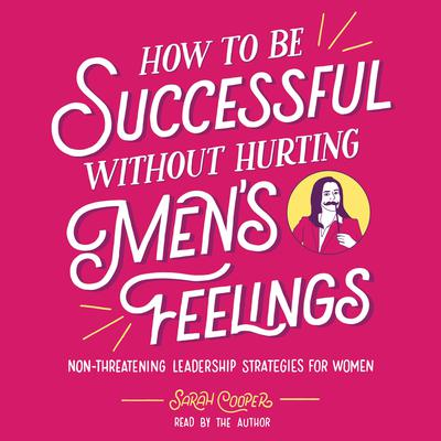 How to Be Successful without Hurting Mens Feelings: Non-threatening Leadership Strategies for Women Audiobook, by
