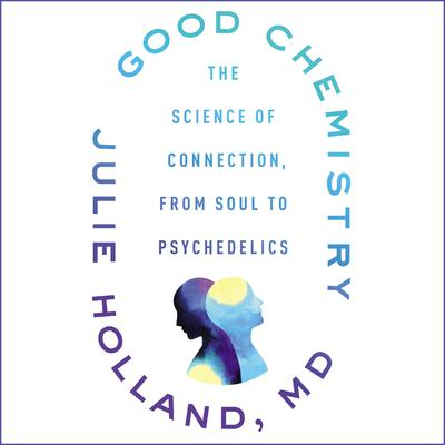Good Chemistry: The Science of Connection, from Soul to Psychedelics Audiobook, by