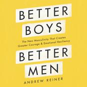 Better Boys, Better Men: The New Masculinity That Creates Greater Courage and Emotional Resiliency Audiobook, by Andrew Reiner