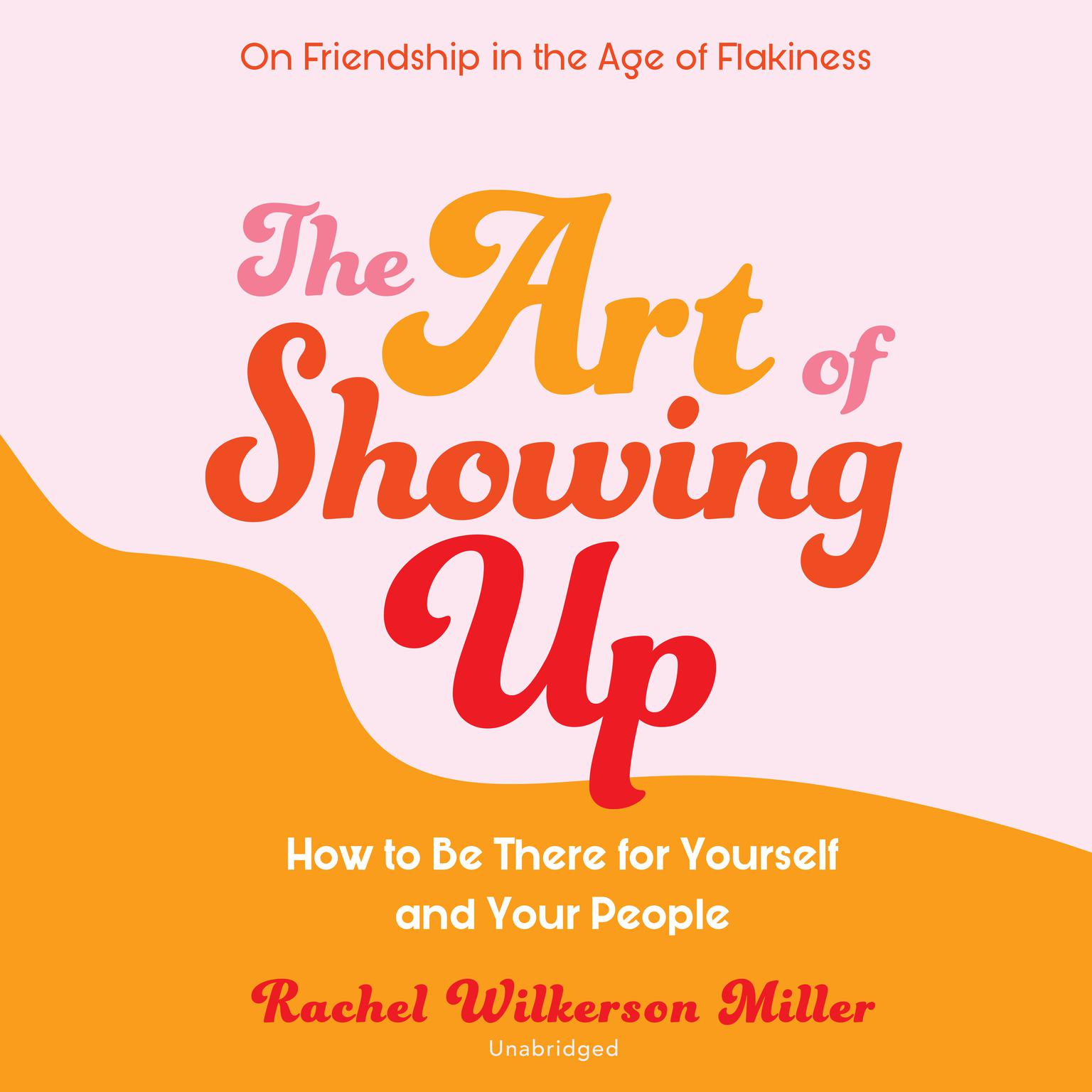 The Art of Showing Up: How to Be There for Yourself and Your People Audiobook, by Rachel Wilkerson Miller