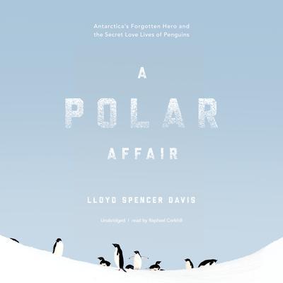 A Polar Affair: Antarctica's Forgotten Hero and the Secret Love Lives of Penguins Audiobook, by Lloyd Spencer Davis