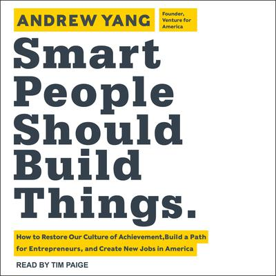 Smart People Should Build Things: How to Restore Our Culture of Achievement, Build a Path for Entrepreneurs, and Create New Jobs in America Audiobook, by Andrew Yang