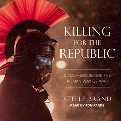 Killing for the Republic: Citizen-Soldiers and the Roman Way of War Audiobook, by Steele Brand
