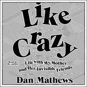 Like Crazy: Life with My Mother and Her Invisible Friends Audiobook, by Dan Mathews