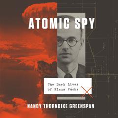 Atomic Spy: The Dark Lives of Klaus Fuchs Audiobook, by Nancy Thorndike Greenspan