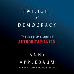 Twilight of Democracy: The Seductive Lure of Authoritarianism Audiobook, by Anne Applebaum
