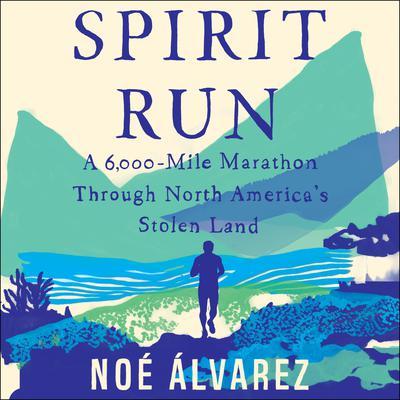 Spirit Run: A 6000-Mile Marathon Through North Americas Stolen Land Audiobook, by Noé Álvarez