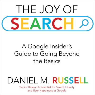 The Joy of Search: A Google Insiders Guide to Going Beyond the Basics Audiobook, by Daniel M. Russell