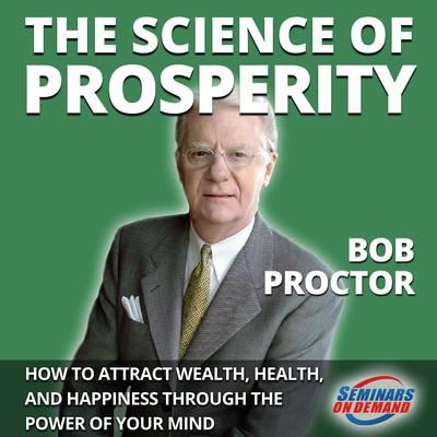 The Science of Prosperity - How to Attract Wealth, Health, and Happiness Through the Power of Your Mind Audiobook, by Bob Proctor
