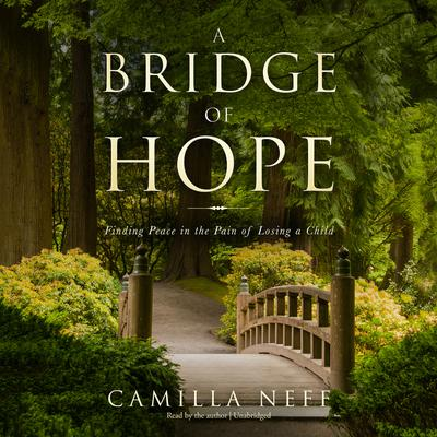 A Bridge of Hope: Finding Peace in the Pain of Losing a Child Audiobook, by Camilla Neff