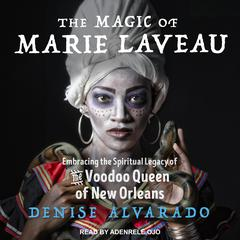 The Magic of Marie Laveau: Embracing the Spiritual Legacy of the Voodoo Queen of New Orleans Audiobook, by Denise Alvarado