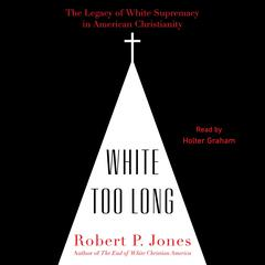 White Too Long: The Legacy of White Supremacy in American Christianity Audiobook, by Robert P. Jones