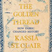 The Golden Thread: How Fabric Changed History Audiobook, by Kassia St. Clair