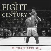 The Fight of the Century: Ali vs. Frazier March 8, 1971 Audiobook, by Michael Arkush