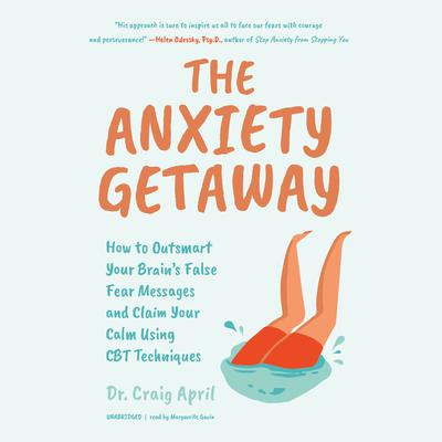 The Anxiety Getaway: How to Outsmart Your Brain's False Fear Messages and Claim Your Calm Using CBT Techniques Audiobook, by Craig April