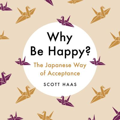 Why Be Happy?: The Japanese Way of Acceptance Audiobook, by Scott Haas