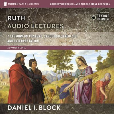 Ruth: Audio Lectures: 8 Lessons on Literary Context, Structure, Exegesis, and Interpretation Audiobook, by Daniel I. Block