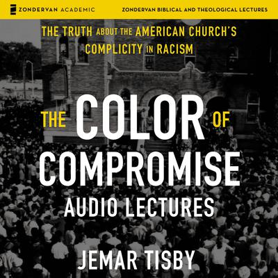 The Color of Compromise: Audio Lectures: The Truth about the American Churchs Complicity in Racism Audiobook, by