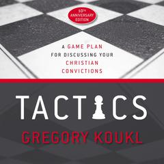 Tactics, 10th Anniversary Edition: A Game Plan for Discussing Your Christian Convictions Audiobook, by Gregory Koukl