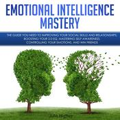 Emotional Intelligence Mastery: The Guide you need to Improving Your Social Skills and Relationships, Boosting Your 2.0 EQ, Mastering Self-Awareness, Controlling Your Emotions, and Win Friends: The Guide you need to Improving Your Social Skills and Relationships, Boosting Your 2.0 EQ, Mastering Self-Awareness, Controlling Your Emotions, and Win Friends Audiobook, by John Hoffner