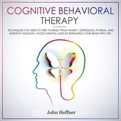 Cognitive Behavioral Therapy: Techniques You Need to Free Yourself from Anxiety, Depression, Phobias, and Intrusive Thoughts. Avoid Harmful Meds by Retraining Your Brain with CBT.: Techniques You Need to Free Yourself from Anxiety, Depression, Phobias, and Intrusive Thoughts. Avoid Harmful Meds by Retraining Your Brain with CBT. Audiobook, by John Heffner