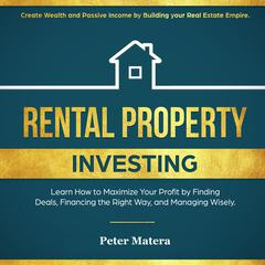 Rental Property Investing: Create Wealth and Passive Income Building your Real Estate Empire. Learn how to Maximize your profit Finding Deals, Financing the Right Way, and Managing Wisely.: Create Wealth and Passive Income Building your Real Estate Empire. Learn how to Maximize your profit Finding Deals, Financing the Right Way, and Managing Wisely. Audiobook, by Peter Matera