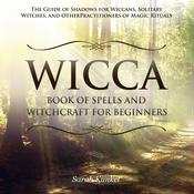 Wicca Book of Spells and Witchcraft for Beginners: The Guide of Shadows for Wiccans, Solitary Witches, and Other Practitioners of Magic Rituals: The Guide of Shadows for Wiccans, Solitary Witches, and Other Practitioners of Magic Rituals Audiobook, by Sarah Kunkel