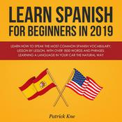 Learn Spanish for Beginners in 2019: Learn How to Speak the Most Common Spanish Vocabulary, Lesson by Lesson, with Over 1500 Words and Phrases. Learning a Language in Your Car the Natural Way: Learn How to Speak the Most Common Spanish Vocabulary, Lesson by Lesson, with Over 1500 Words and Phrases. Learning a Language in Your Car the Natural Way Audiobook, by Patrick Kne