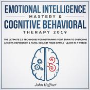 Emotional Intelligence Mastery & Cognitive Behavioral Therapy 2019: The Ultimate 2.0 Techniques for Retraining Your Brain to Overcome Anxiety, Depression & Panic. EQ & CBT Made Simple -Learn in 7 Weeks!: The Ultimate 2.0 Techniques for Retraining Your Brain to Overcome Anxiety, Depression & Panic. EQ & CBT Made Simple -Learn in 7 Weeks! Audiobook, by John Heffner