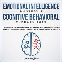 Emotional Intelligence Mastery & Cognitive Behavioral Therapy 2019: The Ultimate 2.0 Techniques for Retraining Your Brain to Overcome Anxiety, Depression & Panic. EQ & CBT Made Simple -Learn in 7 Weeks! Audiobook, by John Heffner