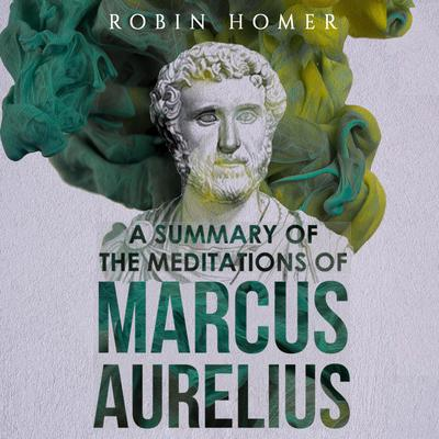 A Summary of the Meditations of Marcus Aurelius Audiobook, by Robin Homer