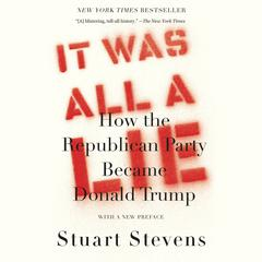 It Was All a Lie: How the Republican Party Became Donald Trump Audiobook, by Stuart  Stevens