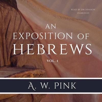 An Exposition of Hebrews, Vol. 1 Audiobook, by Arthur W. Pink