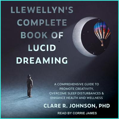 Llewellyns Complete Book of Lucid Dreaming: A Comprehensive Guide to Promote Creativity, Overcome Sleep Disturbances & Enhance Health and Wellness Audiobook, by Clare R. Johnson