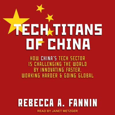 Tech Titans of China: How Chinas Tech Sector is challenging the world by innovating faster, working harder, and going global Audiobook, by Rebecca A. Fannin