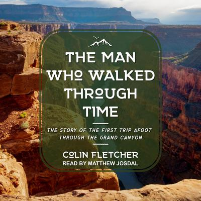 The Man Who Walked Through Time: The Story of the First Trip Afoot Through the Grand Canyon Audiobook, by Colin Fletcher