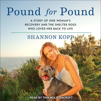Pound for Pound: A Story of One Womans Recovery and the Shelter Dogs Who Loved Her Back to Life Audiobook, by Shannon Kopp