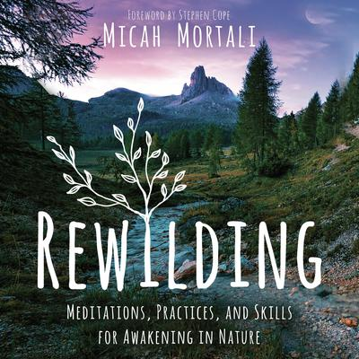 Rewilding: Meditations, Practices, and Skills for Awakening in Nature Audiobook, by Micah Mortali