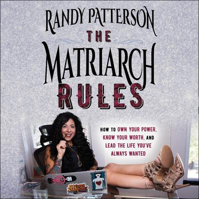 The Matriarch Rules: How to Own Your Power, Know Your Worth, and Lead the Life Youve Always Wanted Audiobook, by Randy Patterson