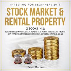 Investing for Beginners 2019: Stock Market & Rental Property - 2 Books in 1: Build Passive Income like a Real Estate Agent and Learn the Best Day Trading Strategies for Forex, Options, Swing & Bond: Build Passive Income like a Real Estate Agent and Learn the Best Day Trading Strategies for Forex, Options, Swing, and Bond Audiobook, by Peter Matera