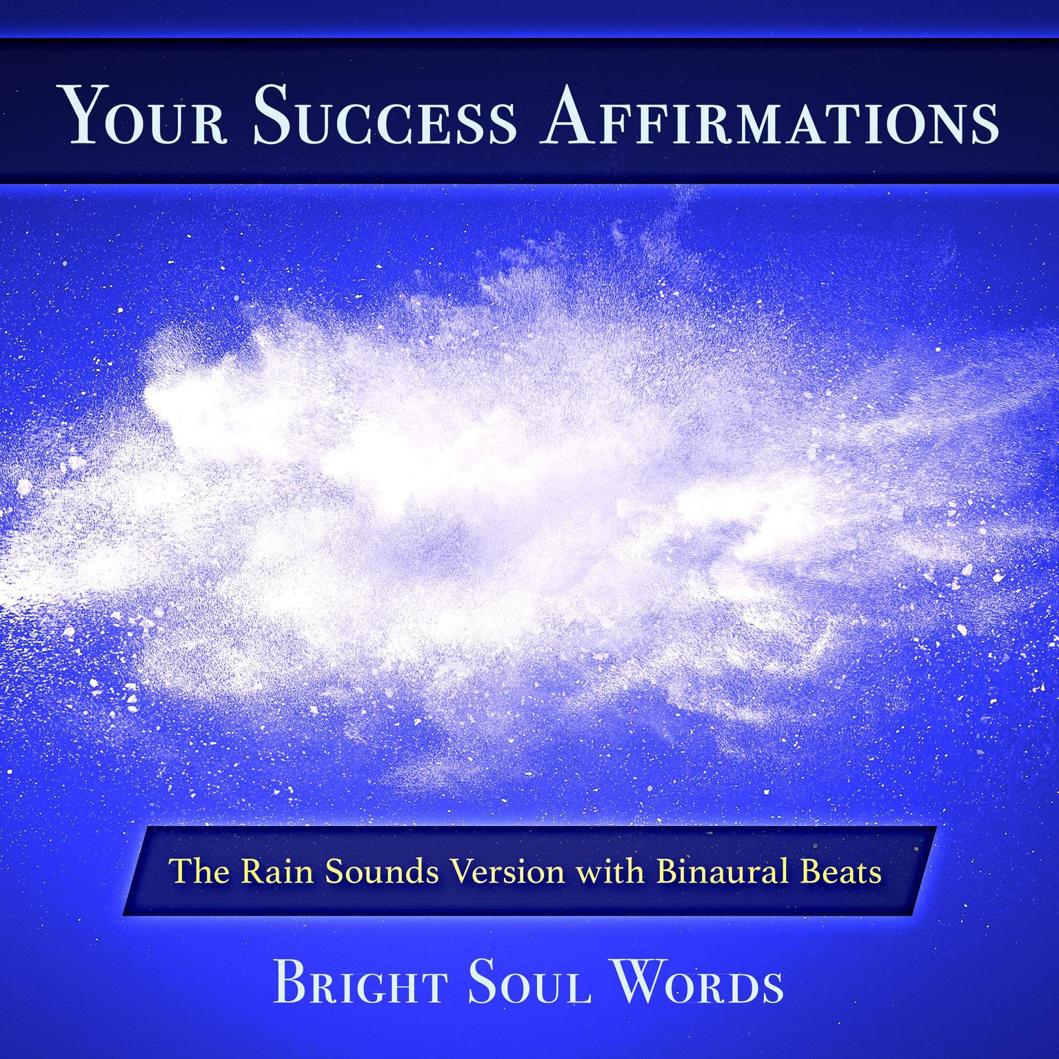 Your Success Affirmations: The Rain Sounds Version with Binaural Beats Audiobook, by Bright Soul Words