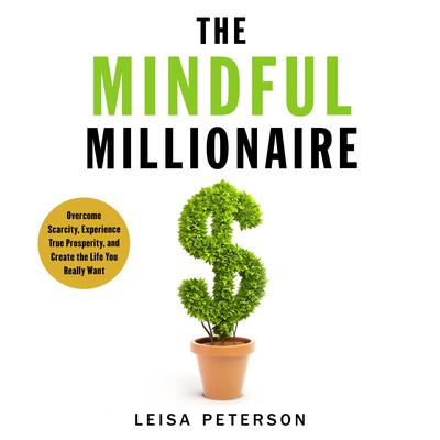 The Mindful Millionaire: Overcome Scarcity, Experience True Prosperity, and Create the Life You Really Want Audiobook, by Leisa Peterson