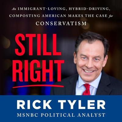 Still Right: An Immigrant-Loving, Hybrid-Driving, Composting American Makes the Case for Conservatism Audiobook, by Rick Tyler