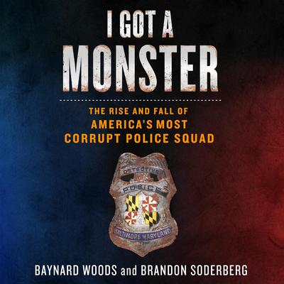 I Got a Monster: The Rise and Fall of Americas Most Corrupt Police Squad Audiobook, by