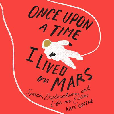 Once Upon a Time I Lived on Mars: Space, Exploration, and Life on Earth Audiobook, by Kate Greene