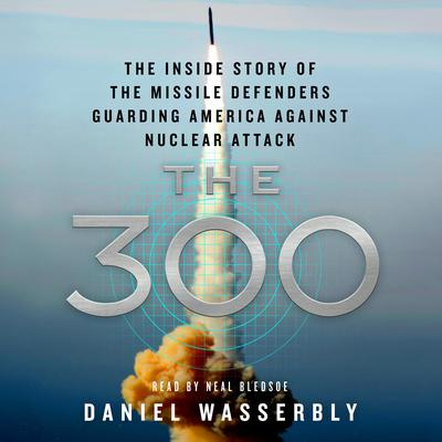 The 300: The Inside Story of the Missile Defenders Guarding America Against Nuclear Attack Audiobook, by Daniel Wasserbly