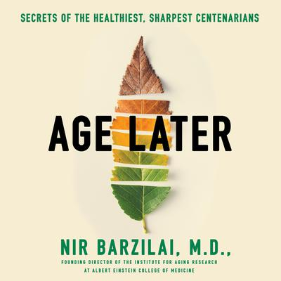 Age Later: Health Span, Life Span, and the New Science of Longevity Audiobook, by Nir Barzilai
