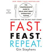 Fast. Feast. Repeat.: The Comprehensive Guide to Delay, Don't Deny® Intermittent Fasting--Including the 28-Day FAST Start Audiobook, by Gin Stephens