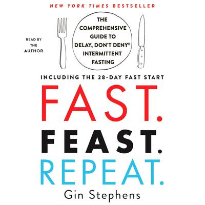 Fast. Feast. Repeat.: The Comprehensive Guide to Delay, Dont Deny® Intermittent Fasting--Including the 28-Day FAST Start Audiobook, by