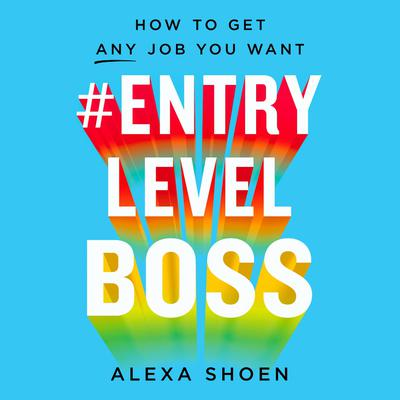 #ENTRYLEVELBOSS: How to Get Any Job You Want Audiobook, by Alexa Shoen